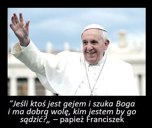 """""""Jeśli ktoś jest gejem i szuka Boga i ma dobrą wolę, kim jestem by go sądzić?"""" – papież Franciszek"""