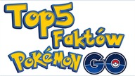 TOP 5 FAKTÓW O POKEMON GO